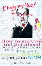I Hate My Boss!:  How to Survive and Get Ahead When Your Boss Is a Tyrant, Control Freak, or Just Plain Nuts!
