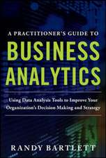 A Practitioner's Guide to Business Analytics:  Using Data Analysis Tools to Improve Your Organization S Decision Making and Strategy