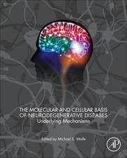 The Molecular and Cellular Basis of Neurodegenerative Diseases: Underlying Mechanisms