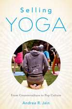 Selling Yoga: From Counterculture to Pop Culture