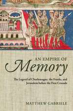 An Empire of Memory: The Legend of Charlemagne, the Franks, and Jerusalem before the First Crusade