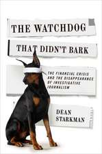 The Watchdog That Didn′t Bark – The Financial Crisis and the Disappearance of Investigative Journalism