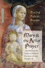Mary and the Art of Prayer – The Hours of the Virgin in Medieval Christian Life and Thought