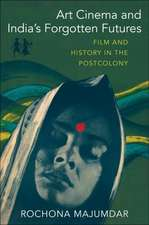 Art Cinema and India′s Forgotten Futures – Film and History in the Postcolony