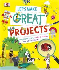 Let's Make Great Projects: Experiments to Try, Crafts to Create, and Lots to Learn!