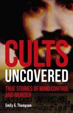 Cults Uncovered: True Stories of Mind Control and Murder