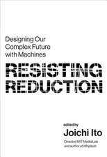 Resisting Reduction – Designing Our Complex Future with Machines