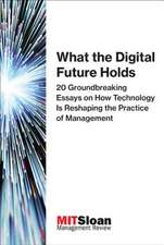 What the Digital Future Holds – 20 Groundbreaking Essays on How Technology Is Reshaping the Practice of Management