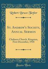 St. Andrew's Society, Annual Sermon: Chalmers Church, Kingston, First December, 1918 (Classic Reprint)