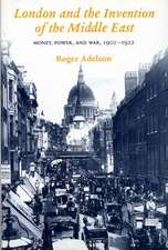 London and the Invention of the Middle East: Money, Power, and War, 1902-1922