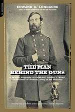 The Man Behind The Guns: A Military Biography Of General Henry J. Hunt, Commander Of Artillery, Army Of The Potomac