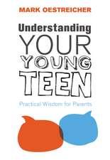 Understanding Your Young Teen: Practical Wisdom for Parents