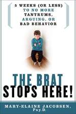 Brat Stops Here: Five Weeks (or Less) to No More Tantrums, Arguing or Bad Behavior