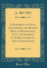 A Statement of Facts Concerning the Bloody Riot in Wilmington, N. C., of Interest to Every Citizen of the United States (Classic Reprint)