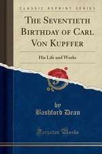 The Seventieth Birthday of Carl Von Kupffer: His Life and Works (Classic Reprint)