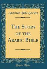 The Story of the Arabic Bible (Classic Reprint)