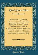 Report of A. J. Bloor, Delegate of the New York Chapter A. I. A. to the Twenty-Sixth Annual Convention of the Institute, Held in Chicago, October 20th