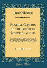Funeral Oration on the Death of Joseph Scaliger: Delivered in the Hall of Theology of the University of Leyden, Immediately After the Obsequies, 25 Ja