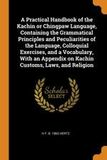 A Practical Handbook of the Kachin or Chingpaw Language, Containing the Grammatical Principles and Peculiarities of the Language, Colloquial Exercises