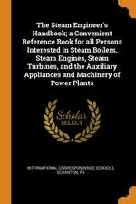 The Steam Engineer's Handbook; A Convenient Reference Book for All Persons Interested in Steam Boilers, Steam Engines, Steam Turbines, and the Auxilia