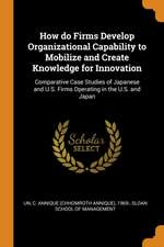 How Do Firms Develop Organizational Capability to Mobilize and Create Knowledge for Innovation: Comparative Case Studies of Japanese and U.S. Firms Op