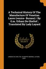 A Technical History of the Manufacture of Venetian Laces (Venice- Burano) / By G.M. Urbani de Gheltof; Translated by Lady Layard