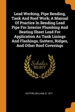 Lead Working, Pipe Bending, Tank and Roof Work; A Manual of Practice in Bending Lead Pipe for Interior Plumbing and Beating Sheet Lead for Application