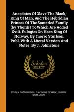 Anecdotes of Olave the Black, King of Man, and the Hebridian Princes of the Somerled Family (by Thordr) to Which Are Added XVIII. Eulogies on Haco Kin