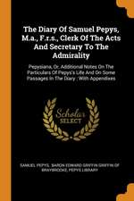 The Diary of Samuel Pepys, M.A., F.R.S., Clerk of the Acts and Secretary to the Admirality: Pepysiana, Or, Additional Notes on the Particulars of Pepy