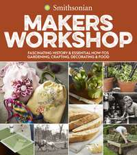 Smithsonian Makers Workshop: Fascinating History & Essential How-Tos: Gardening, Crafting, Decorating & Food