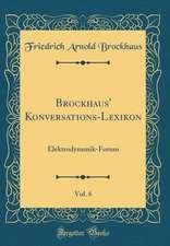Brockhaus' Konversations-Lexikon, Vol. 6: Elektrodynamik-Forum (Classic Reprint)
