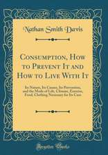 Consumption, How to Prevent It and How to Live with It: Its Nature, Its Causes, Its Prevention, and the Mode of Life, Climate, Exercise, Food, Clothin