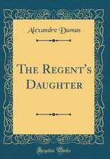 The Regent's Daughter (Classic Reprint)