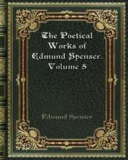The Poetical Works of Edmund Spenser. Volume 5