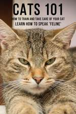 Cats 101 - How To Train and Take Care of Your Cat - Learn How To Speak 'Feline'