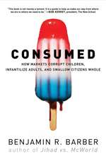 Consumed – How Markets Corrupt Children, Infantilize Adults, and Swallow Citizens Whole