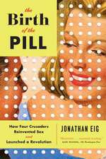 The Birth of the Pill – How Four Crusaders Reinvented Sex and Launched a Revolution