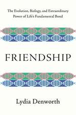 Friendship – The Evolution, Biology, and Extraordinary Power of Life`s Fundamental Bond