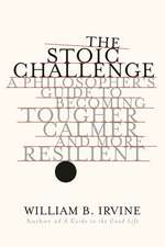 The Stoic Challenge – A Philosopher`s Guide to Becoming Tougher, Calmer, and More Resilient