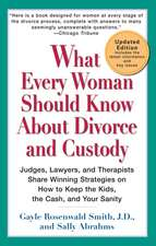What Every Woman Should Know about Divorce and Custody:  Judges, Lawyers, and Therapists Share Winning Strategies on How to Keep the Kids, the Cash, an