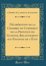 Deliberation de la Chambre de Commerce de la Province de Guienne, Relativement Aux Finances de L'Etat (Classic Reprint)