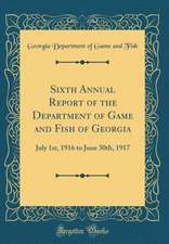 Sixth Annual Report of the Department of Game and Fish of Georgia: July 1st, 1916 to June 30th, 1917 (Classic Reprint)