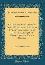 Le Triomphe de la Vertu, Ou Proces-Verbal de la Reception, Et de L'Installation de M. Gausserand, Eveque Du Departement Du Tarn, a Castres (Classic Re