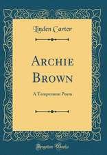 Archie Brown: A Temperance Poem (Classic Reprint)