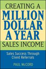 Creating a Million–Dollar–a–Year Sales Income: Sales Success through Client Referrals
