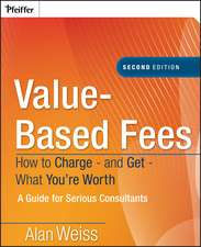 Value–Based Fees: How to Charge – and Get – What You′re Worth