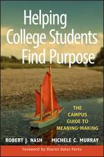 Helping College Students Find Purpose: The Campus Guide to Meaning–Making