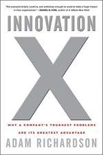 Innovation X: Why a Company′s Toughest Problems Are Its Greatest Advantage