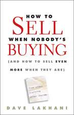 How To Sell When Nobody′s Buying: (And How to Sell Even More When They Are)