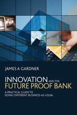 Innovation and the Future Proof Bank: A Practical Guide to Doing Different Business–as–Usual